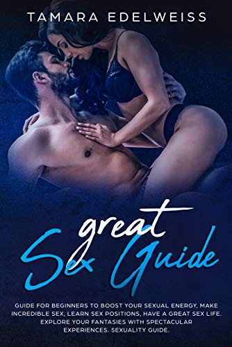 Great Sex Guide: Guide for Beginners to Boost Your Sexual Energy, Make Incredible Sex, Learn Sex Positions, Have a Great Sex Life. Explore Your Fantasies ... Spectacular Experiences. Sexuality Guide.