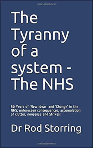 The Tyranny of a system - The NHS: 50 Years of 'New Ideas' and 'Change' in the NHS; unforeseen consequences, accumulation of clutter, nonsense and Strikes!
