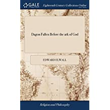 Dagon Fallen Before the ark of God: Or, the Inventions of men not Able to Stand Against the Ten Commandments of God. Being a Short, but Serious ... Barter's Last Book, ... By Edward Elwall
