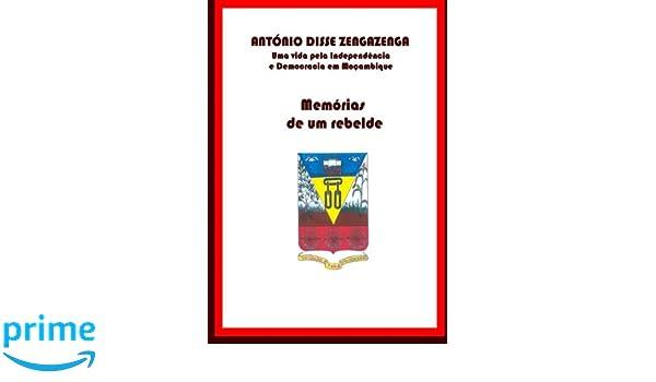 Memórias de um Rebelde: Uma vida pela Independência e Democracia em Moçambique (Portuguese Edition): Dr. António Disse Zengazenga: 9781482345162: ...