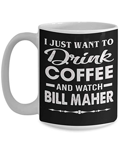 Bill Maher Coffee Mug - Real Time Bill Maher Gift - I just want to drink coffee - Black Tea Cup Funny Gift For Mother, Father Noel, Thank you, Mother's day, Father's Day, Christmas, Xmas, Grandmother