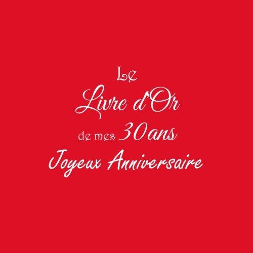 Le Livre d'Or de mes 30 ans Joyeux Anniversaire ..: Livre d'Or Anniversaire 30 ans 21 x 21 cm Accessoires decoration idee cadeau 30 ans Anniversaire ... famille Couverture Rouge (French Edition)