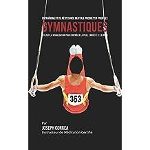 Entraînement de Résistance Mentale Progressif pour les Gymnastiques: Utiliser la Visualisation pour Contrôler la Peur, l'Anxiété et Le Doute (French Edition)