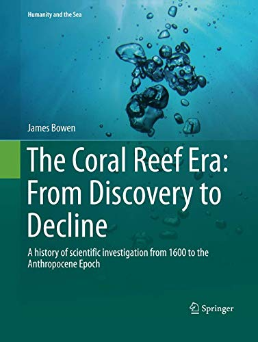 The Coral Reef Era: From Discovery to Decline: A history of scientific investigation from 1600 to the Anthropocene Epoch (Humanity and the Sea) (Polyp Star Coral)