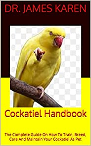 Cockatiel Handbook : The Complete Guide On How To Train, Breed, Care And Maintain Your Cockatiel As Pet