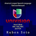 Univision: America's Largest Spanish-Language Television Network: How It Beat ABC, CBS, NBC and FOX | Ruben Soto
