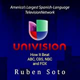 Univision: America's Largest Spanish-Language Television Network: How It Beat ABC, CBS, NBC and FOX