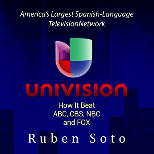 Univision: America's Largest Spanish-Language Television Network: How It Beat ABC, CBS, NBC and FOX by Ruben B. Soto