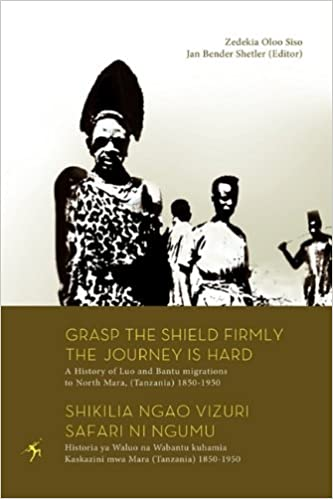 Book Grasp the Shield Firmly the Journey is Hard. A History of Luo and Bantu migrations to North Mara, (Tanzania) 1850-1950