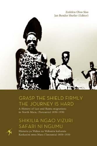 Grasp the Shield Firmly the Journey is Hard. A History of Luo and Bantu migrations to North Mara, (Tanzania) 1850-1950