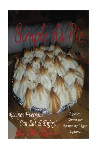 Simple As Pie - Recipes Everyone Can Eat & Enjoy: Excellent Gluten Free Recipes with Vegan Options