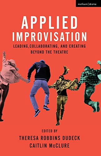 Applied Improvisation: Leading, Collaborating, and Creating Beyond the Theatre (Group Improvisation)