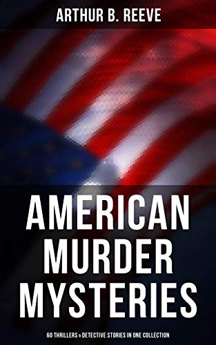 American Murder Mysteries: 60 Thrillers & Detective Stories in One Collection: Detective Craig Kennedy Series, The Silent Bullet, The Poisoned Pen, The ... the Wall, Gold of the Gods, The Soul Scar…
