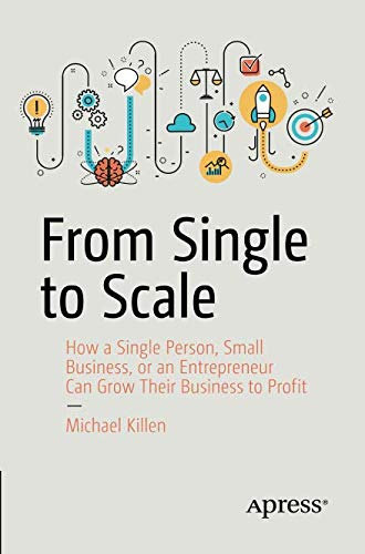 From Single to Scale: How a Single Person, Small Business, or an Entrepreneur Can Grow Their Business to Profit ()