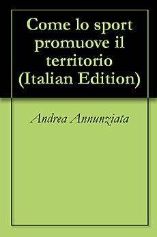 Come lo sport promuove il territorio (Italian Edition) by [Annunziata