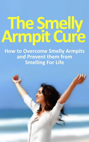 The Smelly Armpit Cure: How to Overcome Smelly Armpits and Prevent them From Smelling For Life
