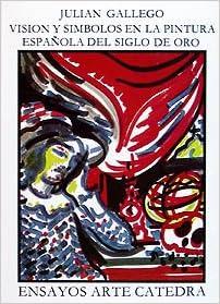 Visión y símbolos en la pintura española del Siglo de Oro Ensayos Arte Cátedra: Amazon.es: Gállego, Julián: Libros