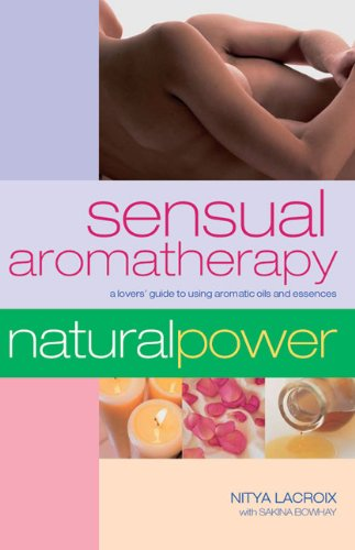 Sensual Aromatherapy: A Lover's Guide to Using Aromatic Oils and Essences (Natural Power series)