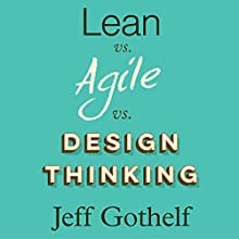 Lean vs Agile vs Design Thinking: What You Really Need to Know to Build High-Performing Digital Product Teams | Livre audio Auteur(s) : Jeff Gothelf Narrateur(s) : Mike Norgaard