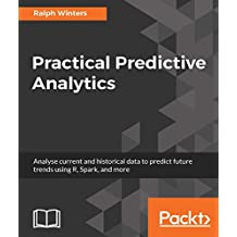 Practical Predictive Analytics: Analyse current and historical data to predict future trends using R, Spark, and more