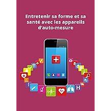 Entretenir sa forme et sa santé avec les appareils d'auto-mesure: Conseils et astuces (French Edition)
