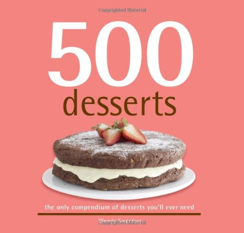 500 Desserts: The Only Dessert Compendium You'll Ever Need (500 Series Cookbooks) (500 Cooking (Sellers)) (500...cookbooks/Recipes)