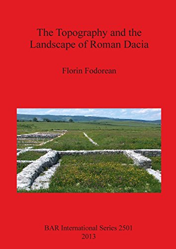 The Topography and the Landscape of Roman Dacia (BAR International Series)
