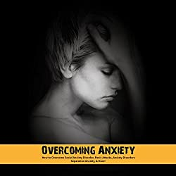 Overcoming Anxiety: How to Overcome Social Anxiety Disorder, Panic Attacks, Anxiety Disorders, Separation Anxiety, & More!