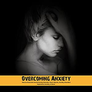 Overcoming Anxiety: How to Overcome Social Anxiety Disorder, Panic Attacks, Anxiety Disorders, Separation Anxiety, & More! Audiobook