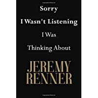 Sorry I Wasn't Listening I Was Thinking About Jeremy Renner: Jeremy Renner Journal Diary Notebook