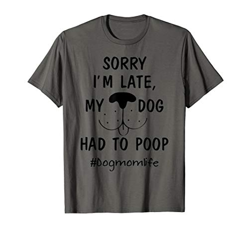 - Sorry i'm late my dog had to poop dogmomlife t-shirt