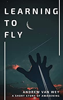 Learning to Fly: A Short Story of Awakening by [Wey, Andrew Van ]