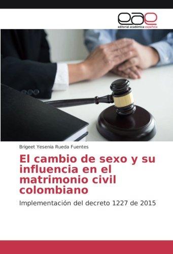 El cambio de sexo y su Influencia en el matrimonio Civil Colombiano: implementación del Decreto 1227de 2015(Spanish...