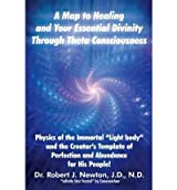 A Map to Healing and Your Essential Divinity Through Theta Consciousness : The Physics of the Immortal Light Body and the Creator's Template of Per(Hardback) - 2012 Edition