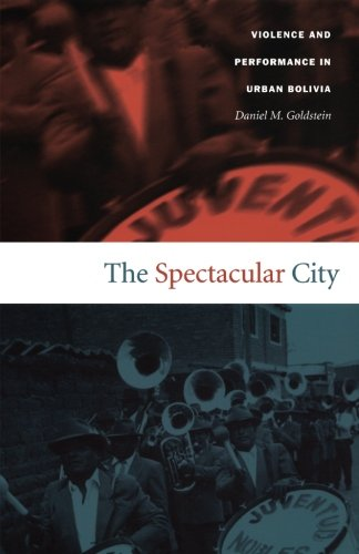 The Spectacular City: Violence and Performance in Urban Bolivia (Latin America Otherwise)