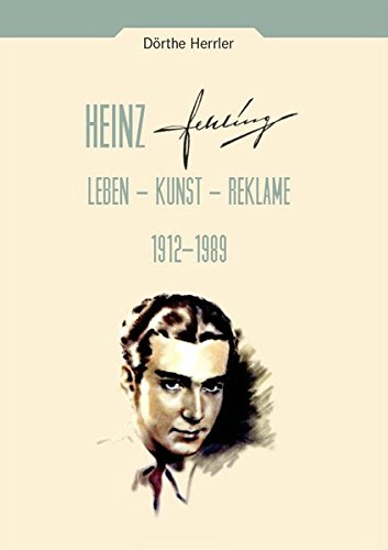 Heinz Fehling: Leben - Kunst - Reklame 1912-1989