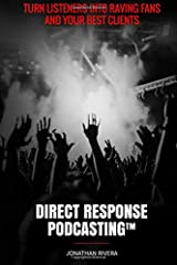 Direct Response Podcasting: Turn Listeners into Raving Fans and your Best Clients Paperback
