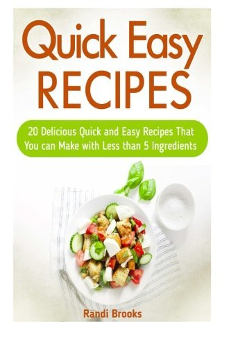 Quick Easy Recipes: 20 Delicious Quick and Easy Recipes That You can Make with Less than 5 Ingredients (quick easy recipes, quick and easy vegan recipes, quick recipes) by Randi Brooks (2015-05-12)