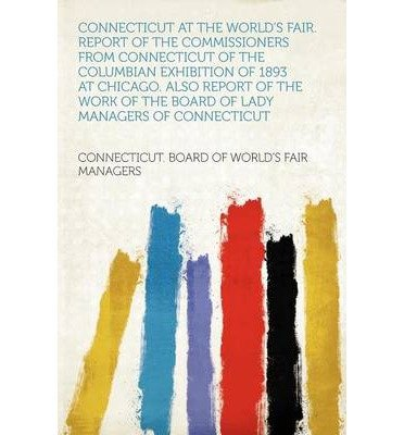 Read Online Connecticut at the World's Fair. Report of the Commissioners from Connecticut of the Columbian Exhibition of 1893 at Chicago. Also Report of the Work of the Board of Lady Managers of Connecticut (Paperback) - Common pdf