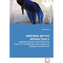BREEDING BETTAS INTERACTIVELY: BREEDING BETTAS: AN INTERACTIVE STUDY TO THE BREEDING AND CARING OF SIAMESE FIGHTING FISH
