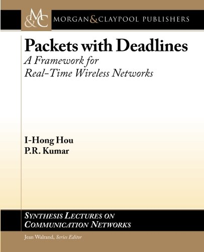 Packets with Deadlines: A Framework for Real-Time Wireless Networks (Synthesis Lectures on Communication Networks)
