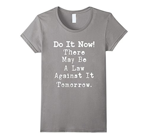 Womens Now May Be (Womens Do It Now There May Be a Law Against it Tomorrow T-Shirt Large Slate)
