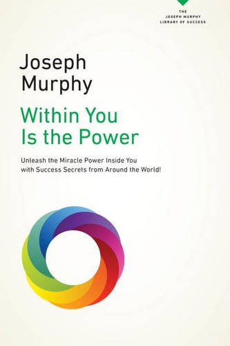 Within You Is the Power: Unleash the Miricle Power Inside You with Success Secrets from Around the World! (The Joseph Murphy Library of Success Series)