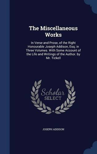 Download The Miscellaneous Works: In Verse and Prose, of the Right Honourable Joseph Addison, Esq; in Three Volumes. With Some Account of the Life and Writings of the Author. by Mr. Tickell ebook