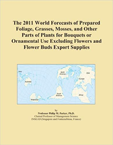 Book The 2011 World Forecasts of Prepared Foliage, Grasses, Mosses, and Other Parts of Plants for Bouquets or Ornamental Use Excluding Flowers and Flower Buds Export Supplies
