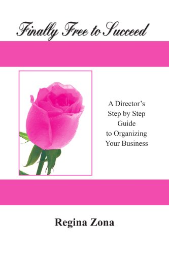 Finally Free to Succeed - A Director's Step by Step Guide to Organizing Your Business: A Director's Step by Step Guide to Organizing Your Business
