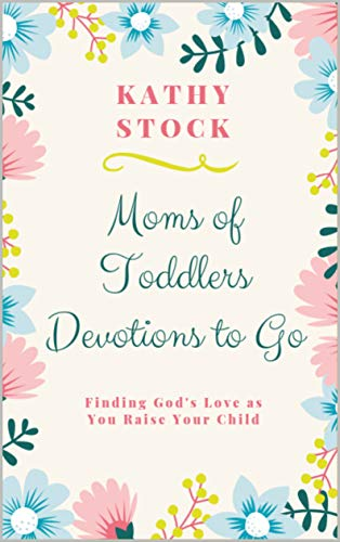 Moms of Toddlers Devotions to Go:  Finding God's Love as You Raise Your Child