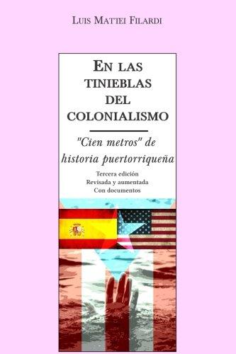 En Las Tinieblas Del Colonialismo : Cien Metros de Historia Puertorriquena (con Documentos) - Luis Mattei Filardi