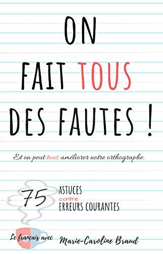On fait tous des fautes – Et on peut tous améliorer notre orthographe: 75 astuces contre 75 erreurs courantes (Le français avec Marie-Caroline) (French Edition)