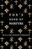 Fox's Book of Martyrs - a History of the Lives, Sufferings and Triumphant Deaths of the Early Christian and Protestant Martyrs, William Byron Forbush, 1406706647